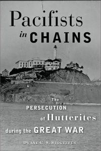 "Pacifists In Chains: Persecution of Hutterites During the Great War""  (The Johns Hopkins University Press, Nov. 2013)  by Duane C. S. Stoltzfus"