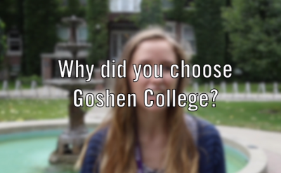 Why did you choose Goshen College?